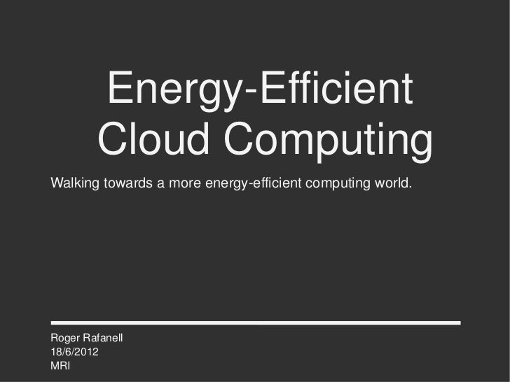 Energy-Efficient        Cloud ComputingWalking towards a more energy-efficient computing world.Roger Rafanell18/6/2012MRI