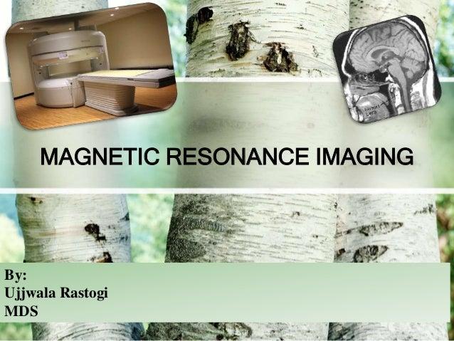 MAGNETIC RESONANCE IMAGING By: Ujjwala Rastogi MDS