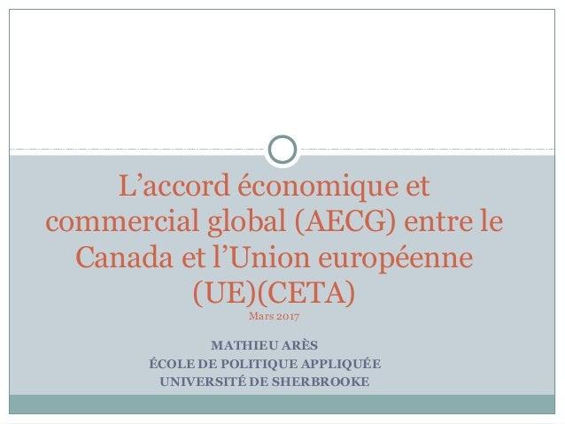 MATHIEU ARÈS ÉCOLE DE POLITIQUE APPLIQUÉE UNIVERSITÉ DE SHERBROOKE L'accord économique et commercial global (AECG) entre l...