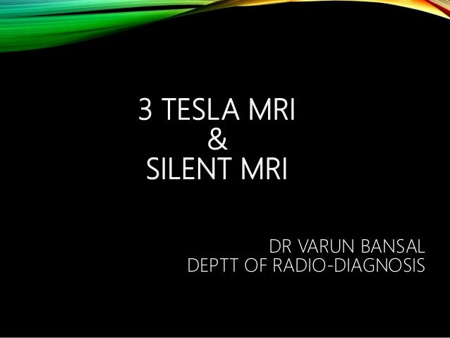 3 TESLA MRI & SILENT MRI DR VARUN BANSAL DEPTT OF RADIO-DIAGNOSIS