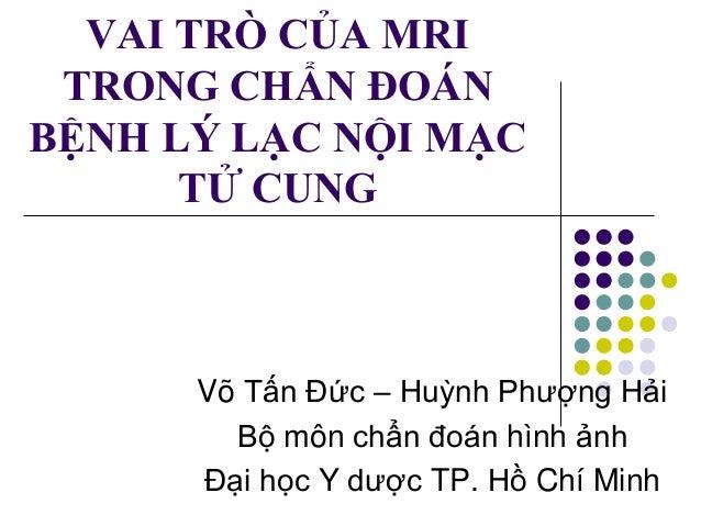VAI TRÒ CỦA MRI TRONG CHẨN ĐOÁN BỆNH LÝ LẠC NỘI MẠC TỬ CUNG Võ Tấn Đức – Huỳnh Phượng Hải Bộ môn chẩn đoán hình ảnh Đại họ...