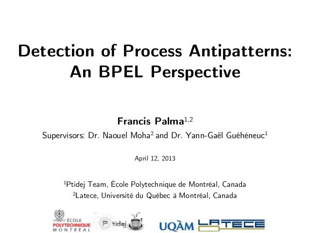 Detection of Process Antipatterns: An BPEL Perspective Francis Palma1,2 Supervisors: Dr. Naouel Moha2 and Dr. Yann-Gaël Gu...