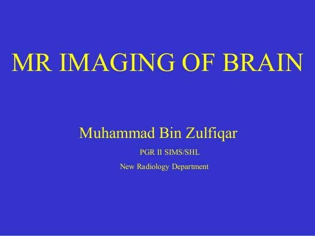 MR IMAGING OF BRAIN Muhammad Bin Zulfiqar PGR II SIMS/SHL New Radiology Department