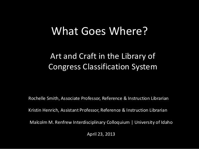 What Goes Where?Art and Craft in the Library ofCongress Classification SystemRochelle Smith, Associate Professor, Referenc...