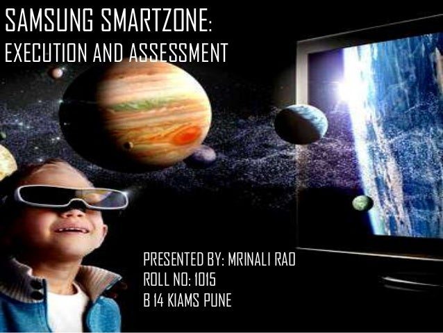 SAMSUNG SMARTZONE: EXECUTION AND ASSESSMENT  PRESENTED BY: MRINALI RAO ROLL NO: 1015 B 14 KIAMS PUNE