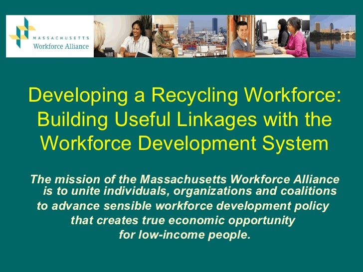 Developing a Recycling Workforce: Building Useful Linkages with the Workforce Development SystemThe mission of the Massach...