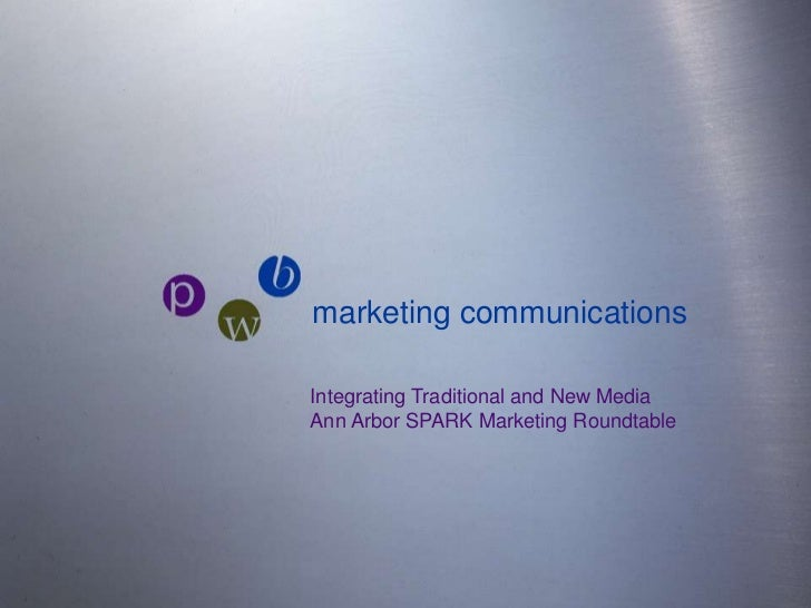 marketing communications <br />pwb<br />Integrating Traditional and New MediaAnn Arbor SPARK Marketing Roundtable<br />
