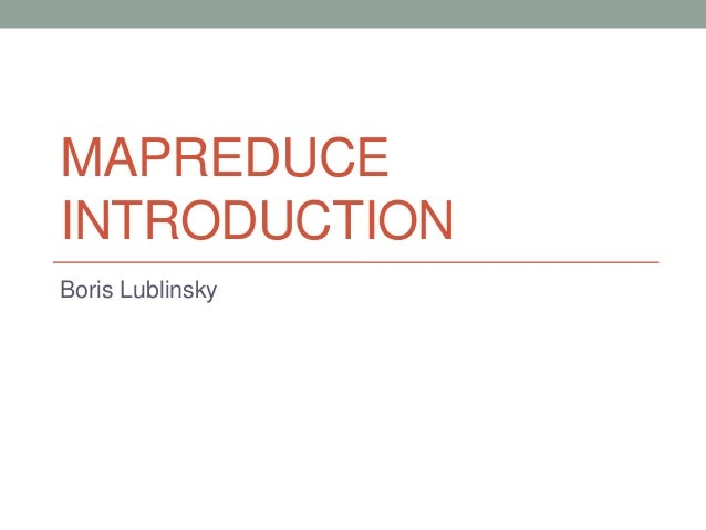 MAPREDUCE INTRODUCTION Boris Lublinsky