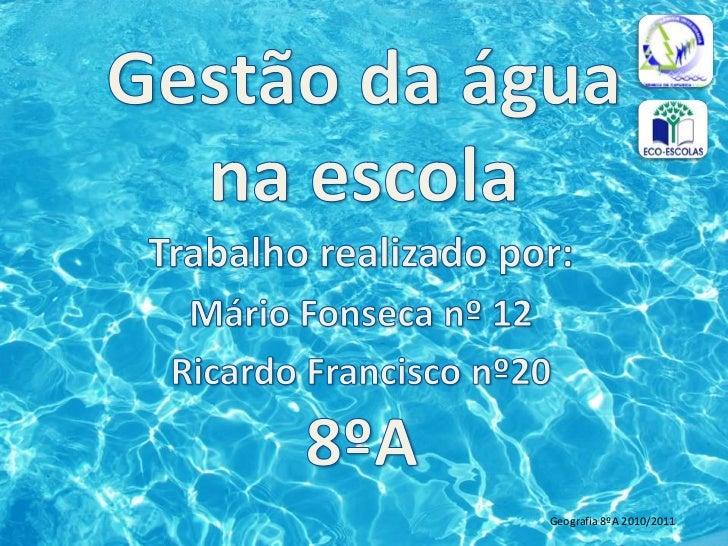 Gestão da água na escola<br />Trabalho realizado por:<br />Mário Fonseca nº 12<br />Ricardo Francisco nº20<br />8ºA<br />G...