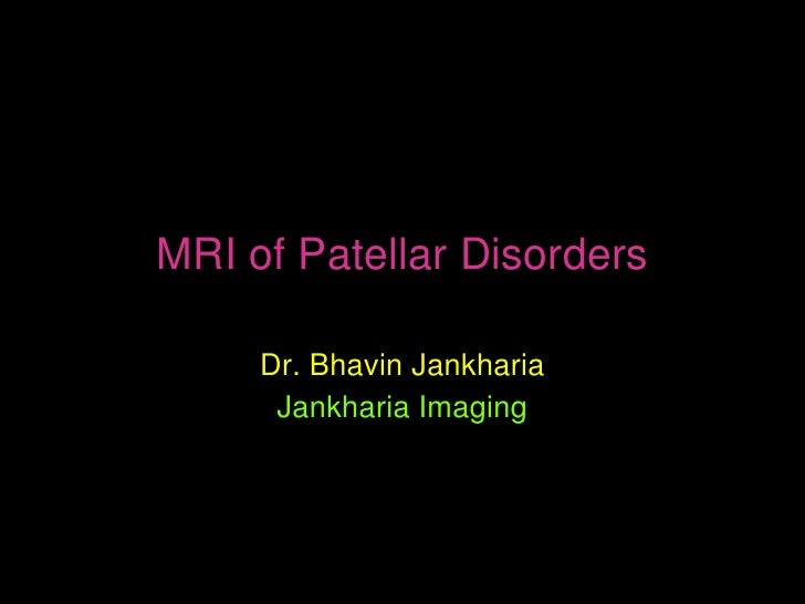 MRI of Patellar Disorders     Dr. Bhavin Jankharia      Jankharia Imaging