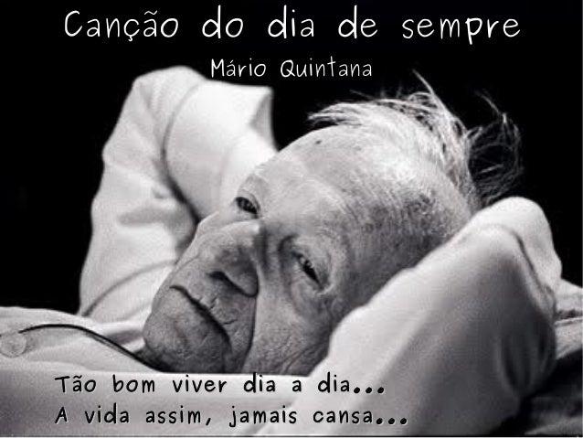 Canção do dia de sempre Mário Quintana Tão bom viver dia a dia...Tão bom viver dia a dia... A vida assim, jamais cansa...A...