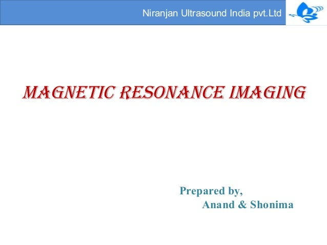 Niranjan Ultrasound India pvt.Ltd  Magnetic resonance iMaging  Prepared by,  Anand & Shonima