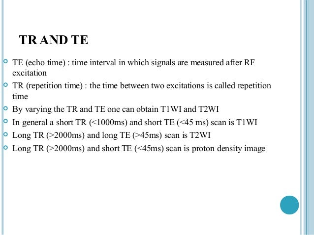 TR AND TE   TE (echo time) : time interval in which signals are measured after RF    excitation   TR (repetition time) :...