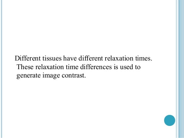 Different tissues have different relaxation times.These relaxation time differences is used togenerate image contrast.