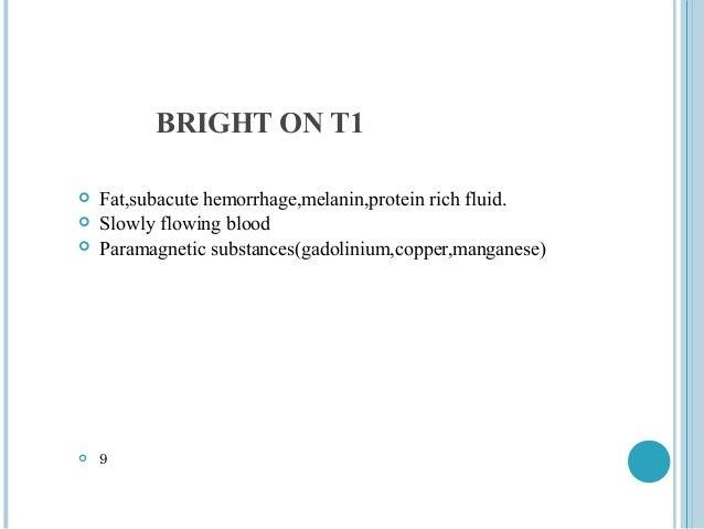 BRIGHT ON T1   Fat,subacute hemorrhage,melanin,protein rich fluid.   Slowly flowing blood   Paramagnetic substances(gad...