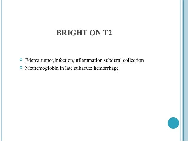 BRIGHT ON T2   Edema,tumor,infection,inflammation,subdural collection   Methemoglobin in late subacute hemorrhage