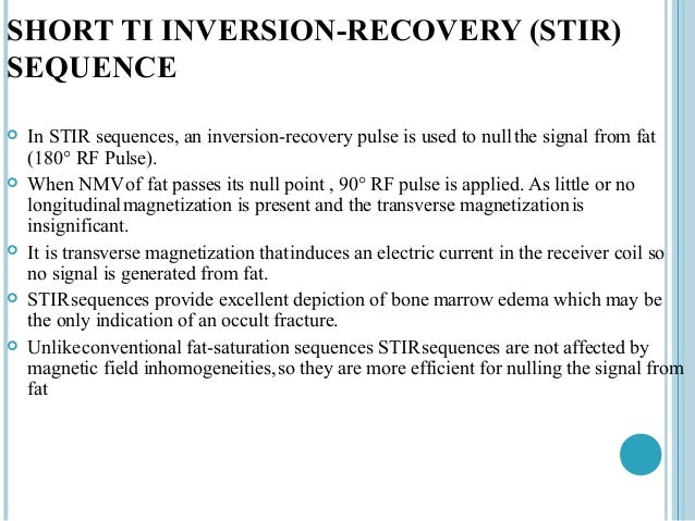 SHORT TI INVERSION-RECOVERY (STIR)SEQUENCE   In STIR sequences, an inversion-recovery pulse is used to null the signal fr...