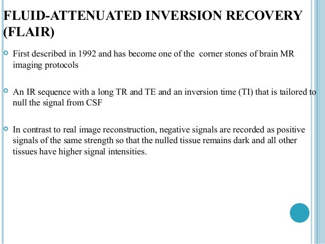 FLUID-ATTENUATED INVERSION RECOVERY(FLAIR)   First described in 1992 and has become one of the corner stones of brain MR ...