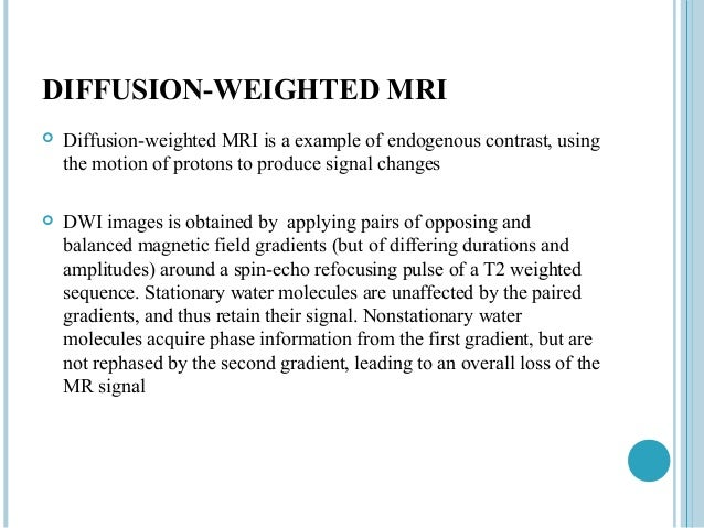 DIFFUSION-WEIGHTED MRI   Diffusion-weighted MRI is a example of endogenous contrast, using    the motion of protons to pr...