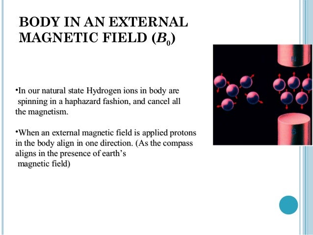 BODY IN AN EXTERNALMAGNETIC FIELD (B0)•In our natural state Hydrogen ions in body are spinning in a haphazard fashion, and...