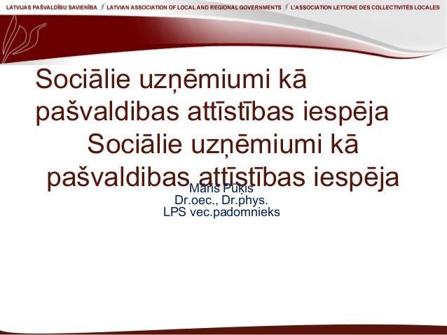 Sociālie uzņēmiumi kā pašvaldibas attīstības iespēja Sociālie uzņēmiumi kā pašvaldibas attīstības iespējaMāris Pūķis Dr.oe...