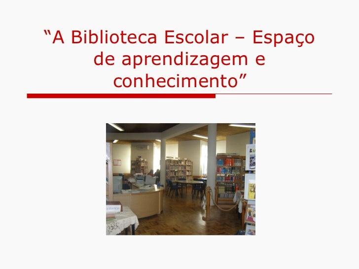 """"""" A Biblioteca Escolar – Espaço de aprendizagem e conhecimento"""""""