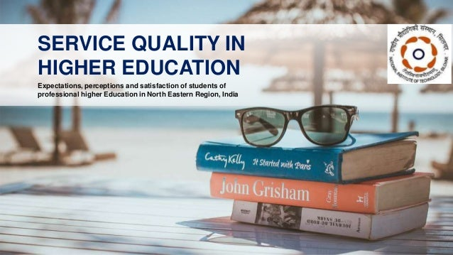 Expectations, perceptions and satisfaction of students of professional higher Education in North Eastern Region, India SER...