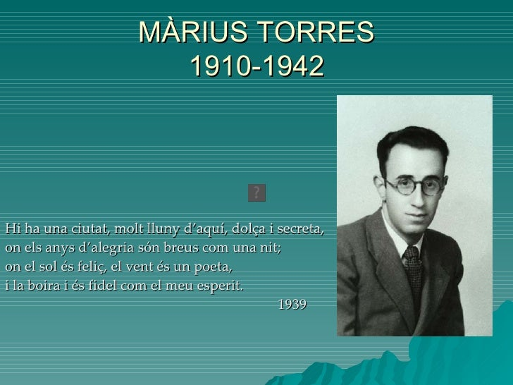 MÀRIUS TORRES 1910-1942 Hi  ha una ciutat, molt lluny d'aquí, dolça i secreta, on els anys d'alegria són breus com una nit...