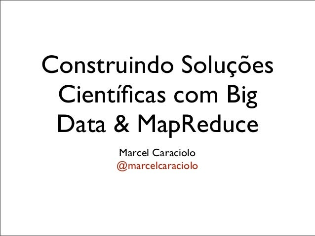 Construindo Soluções Científicas com Big Data & MapReduce      Marcel Caraciolo      @marcelcaraciolo