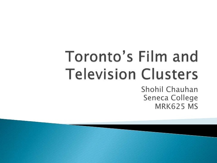 Toronto's Film and Television Clusters<br />Shohil Chauhan<br />Seneca College<br />MRK625 MS<br />