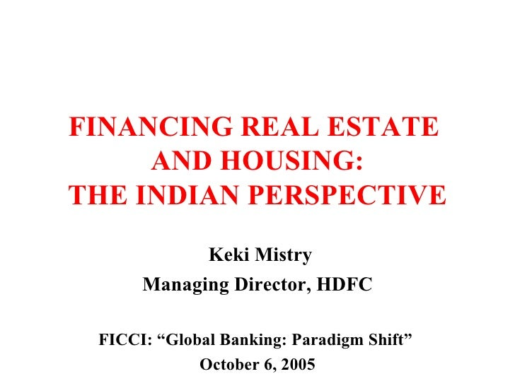 "FINANCING REAL ESTATE  AND HOUSING: THE INDIAN PERSPECTIVE Keki Mistry Managing Director, HDFC FICCI: ""Global Banking: Par..."
