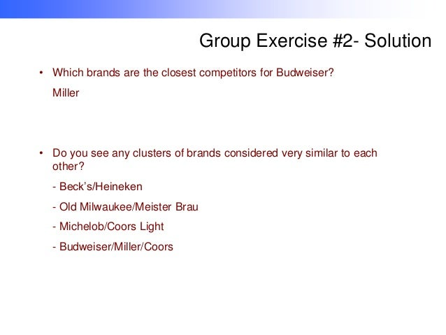 Group Exercise #2- Solution • Which brands are the closest competitors for Budweiser? Miller  • Do you see any clusters of...