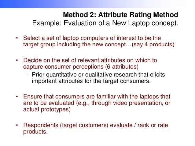 Method 2: Attribute Rating Method Example: Evaluation of a New Laptop concept. • Select a set of laptop computers of inter...
