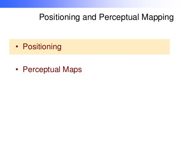 Positioning and Perceptual Mapping • Positioning • Perceptual Maps