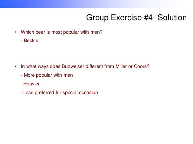 Group Exercise #4- Solution • Which beer is most popular with men? - Beck's  • In what ways does Budweiser different from ...