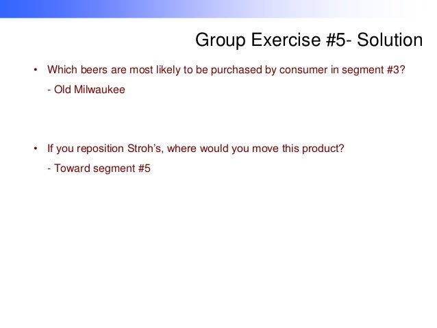 Group Exercise #5- Solution • Which beers are most likely to be purchased by consumer in segment #3? - Old Milwaukee  • If...