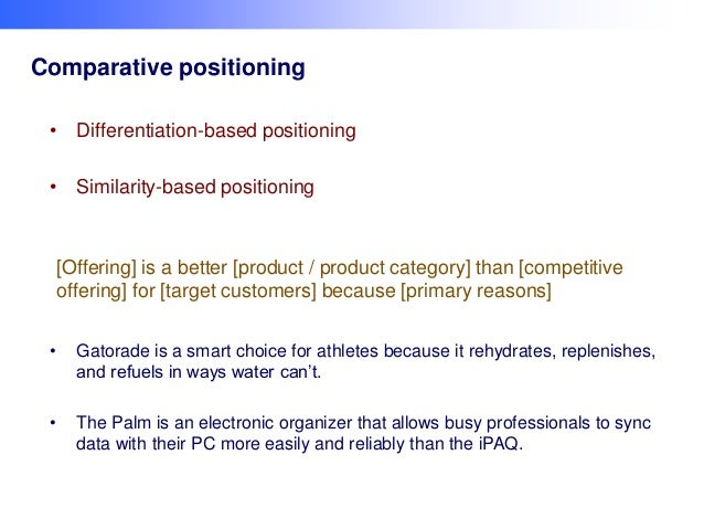 Comparative positioning • Differentiation-based positioning  • Similarity-based positioning  [Offering] is a better [produ...