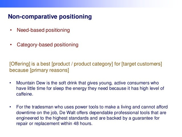 Non-comparative positioning • Need-based positioning • Category-based positioning  [Offering] is a best [product / product...