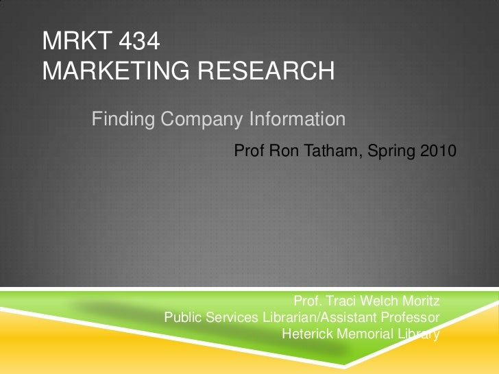MRKT 434Marketing Research<br />Finding Company Information<br />Prof Ron Tatham, Spring 2010<br />Prof. Traci Welch Morit...