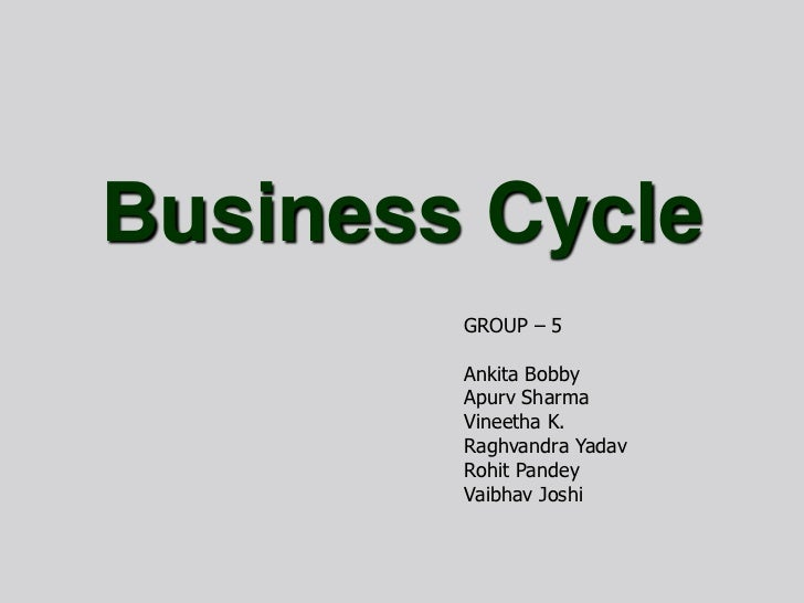 Business Cycle<br />GROUP – 5<br />Ankita Bobby<br />Apurv Sharma<br />Vineetha K.<br />RaghvandraYadav<br />RohitPandey<b...