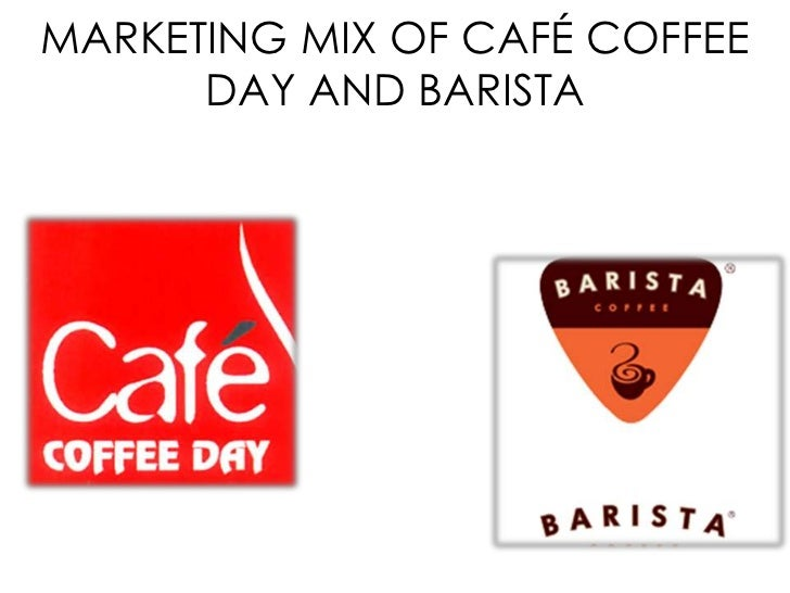 MARKETING MIX OF CAFÉ COFFEE      DAY AND BARISTA