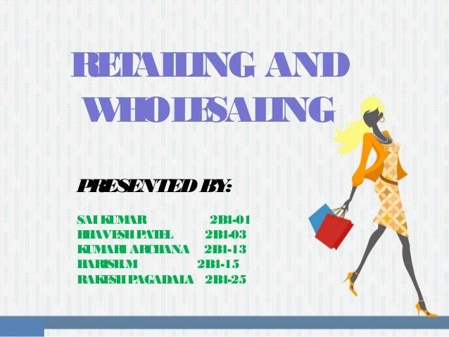 RETAILING AND WHOLESALING PRESENTEDBY: SAIKUMAR 2B4-01 BHAVESHPATEL 2B4-03 KUMARIARCHANA 2B4-13 HARISH.M 2B4-15 RAKESHPAGA...