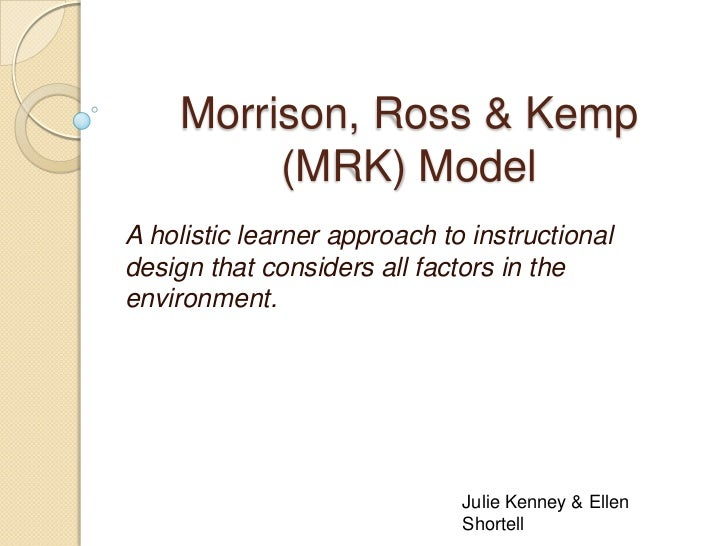 Morrison, Ross & Kemp         (MRK) ModelA holistic learner approach to instructionaldesign that considers all factors in ...