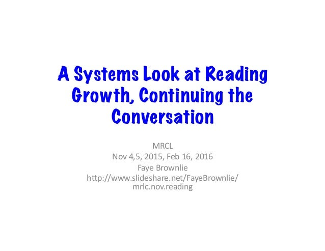 A Systems Look at Reading Growth, Continuing the Conversation MRCL Nov4,5,2015,Feb16,2016 FayeBrownlie h<p://www....