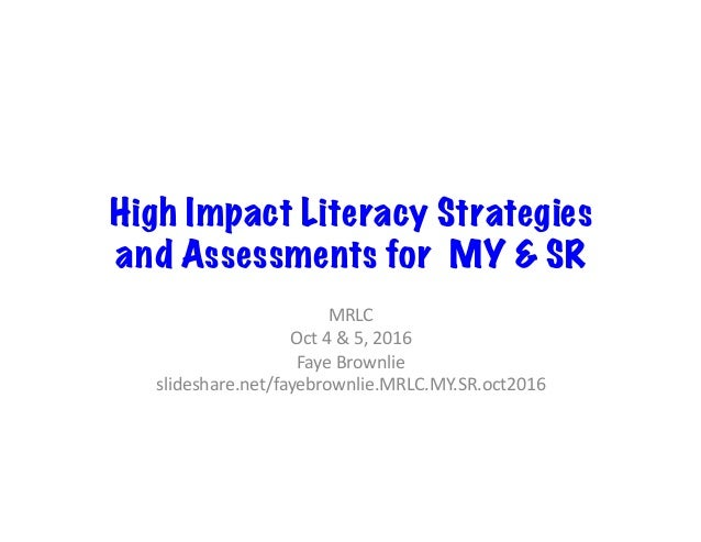 High Impact Literacy Strategies and Assessments for MY & SR MRLC	 Oct	4	&	5,	2016	 Faye	Brownlie	 slideshare.net/fayebrown...