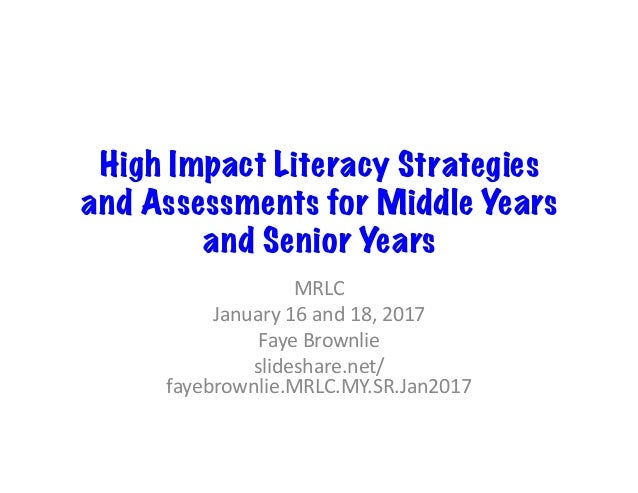 High Impact Literacy Strategies and Assessments for Middle Years and Senior Years MRLC January16and18,2017 FayeBrow...
