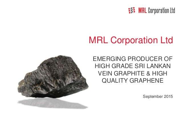 MRL Corporation Ltd EMERGING PRODUCER OF HIGH GRADE SRI LANKAN VEIN GRAPHITE & HIGH QUALITY GRAPHENE September 2015