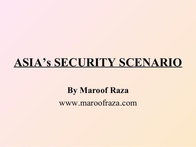 ASIA's SECURITY SCENARIO By Maroof Raza www.maroofraza.com