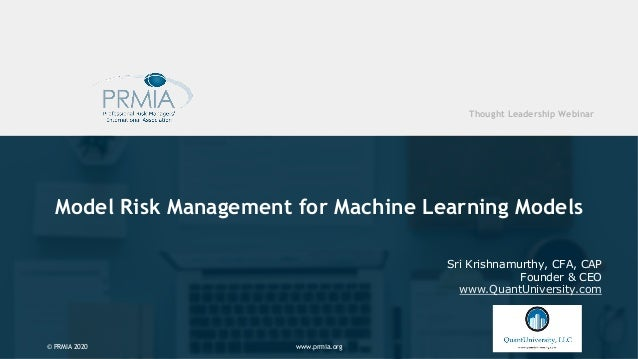 www.prmia.org© PRMIA 2020 Model Risk Management for Machine Learning Models Sri Krishnamurthy, CFA, CAP Founder & CEO www....