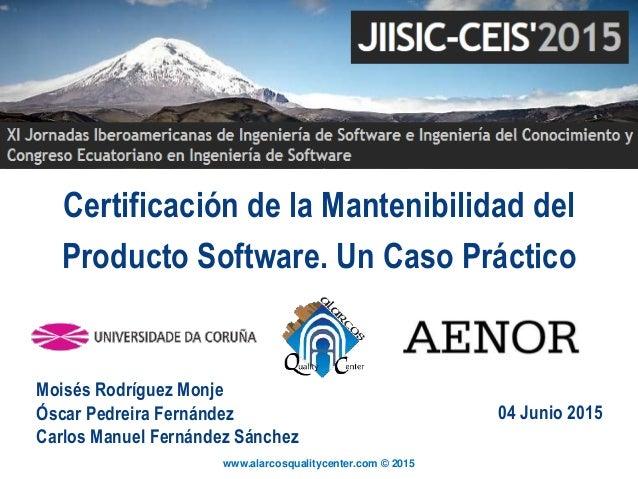 www.alarcosqualitycenter.com © 2015 Certificación de la Mantenibilidad del Producto Software. Un Caso Práctico Moisés Rodr...